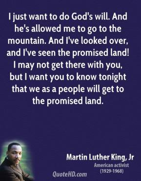I just want to do God's will. And he's allowed me to go to the mountain. And I've looked over, and I've seen the promised land! I may not get there with you, but I want you to know tonight that we as a people will get to the promised land.