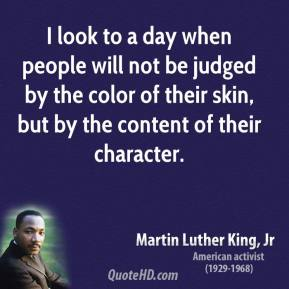 Martin Luther King, Jr. - I look to a day when people will not be judged by the color of their skin, but by the content of their character.