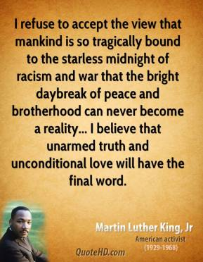 Martin Luther King, Jr. - I refuse to accept the view that mankind is so tragically bound to the starless midnight of racism and war that the bright daybreak of peace and brotherhood can never become a reality... I believe that unarmed truth and unconditional love will have the final word.