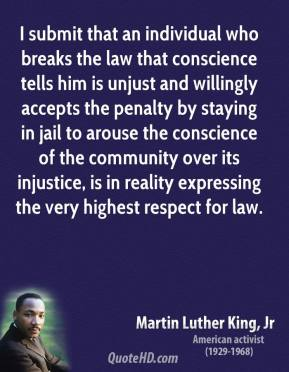 I submit that an individual who breaks the law that conscience tells him is unjust and willingly accepts the penalty by staying in jail to arouse the conscience of the community over its injustice, is in reality expressing the very highest respect for law.