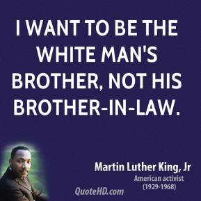 I want to be the white man's brother, not his brother-in-law.