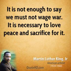 It is not enough to say we must not wage war. It is necessary to love peace and sacrifice for it.