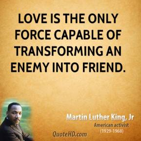 Martin Luther King, Jr. - Love is the only force capable of transforming an enemy into friend.