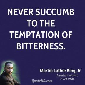 Martin Luther King, Jr. - Never succumb to the temptation of bitterness.