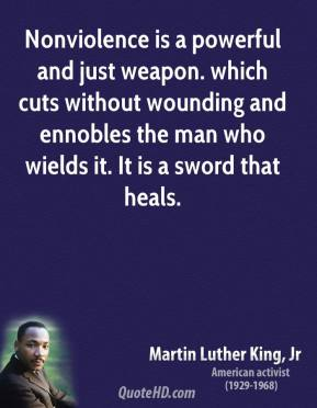 Martin Luther King, Jr. - Nonviolence is a powerful and just weapon. which cuts without wounding and ennobles the man who wields it. It is a sword that heals.
