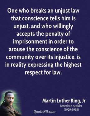 Martin Luther King, Jr. - One who breaks an unjust law that conscience tells him is unjust, and who willingly accepts the penalty of imprisonment in order to arouse the conscience of the community over its injustice, is in reality expressing the highest respect for law.