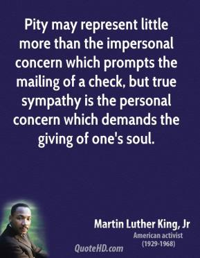 Pity may represent little more than the impersonal concern which prompts the mailing of a check, but true sympathy is the personal concern which demands the giving of one's soul.