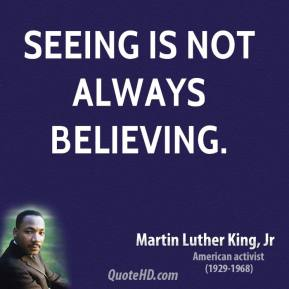 Martin Luther King, Jr. - Seeing is not always believing.