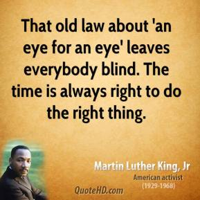 Martin Luther King, Jr. - That old law about 'an eye for an eye' leaves everybody blind. The time is always right to do the right thing.