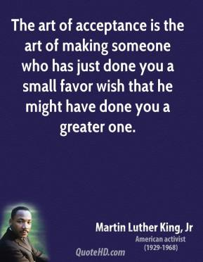 The art of acceptance is the art of making someone who has just done you a small favor wish that he might have done you a greater one.