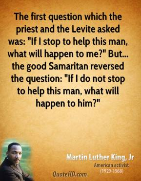 """The first question which the priest and the Levite asked was: """"If I stop to help this man, what will happen to me?"""" But... the good Samaritan reversed the question: """"If I do not stop to help this man, what will happen to him?"""""""