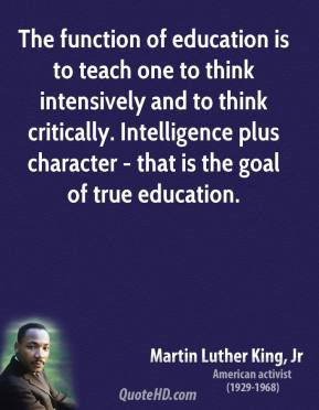 Martin Luther King, Jr. - The function of education is to teach one to think intensively and to think critically. Intelligence plus character - that is the goal of true education.