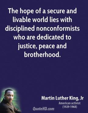 The hope of a secure and livable world lies with disciplined nonconformists who are dedicated to justice, peace and brotherhood.