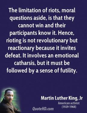 The limitation of riots, moral questions aside, is that they cannot win and their participants know it. Hence, rioting is not revolutionary but reactionary because it invites defeat. It involves an emotional catharsis, but it must be followed by a sense of futility.