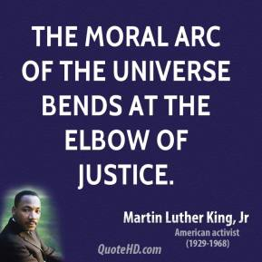 The moral arc of the universe bends at the elbow of justice.