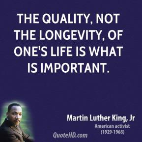 Martin Luther King, Jr. - The quality, not the longevity, of one's life is what is important.