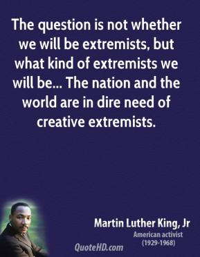 Martin Luther King, Jr. - The question is not whether we will be extremists, but what kind of extremists we will be... The nation and the world are in dire need of creative extremists.