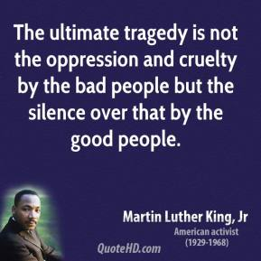Martin Luther King, Jr. - The ultimate tragedy is not the oppression and cruelty by the bad people but the silence over that by the good people.