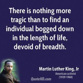 Martin Luther King, Jr. - There is nothing more tragic than to find an individual bogged down in the length of life, devoid of breadth.
