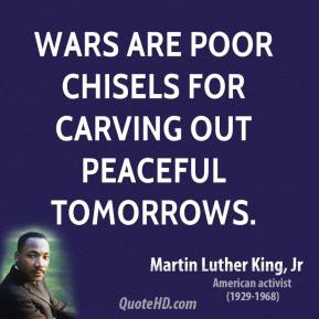 Wars are poor chisels for carving out peaceful tomorrows.
