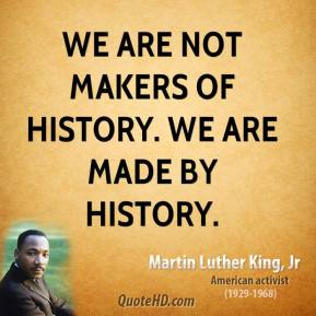 Martin Luther King, Jr. - We are not makers of history. We are made by history.