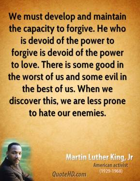 Martin Luther King, Jr. - We must develop and maintain the capacity to forgive. He who is devoid of the power to forgive is devoid of the power to love. There is some good in the worst of us and some evil in the best of us. When we discover this, we are less prone to hate our enemies.