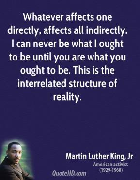 Martin Luther King, Jr. - Whatever affects one directly, affects all indirectly. I can never be what I ought to be until you are what you ought to be. This is the interrelated structure of reality.
