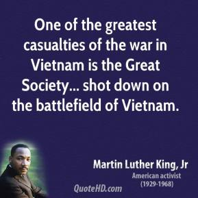 Martin Luther King, Jr. - One of the greatest casualties of the war in Vietnam is the Great Society... shot down on the battlefield of Vietnam.