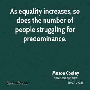 Mason Cooley - As equality increases, so does the number of people struggling for predominance.