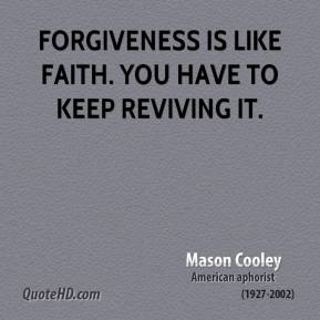 Forgiveness is like faith. You have to keep reviving it.
