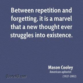 Mason Cooley  - Between repetition and forgetting, it is a marvel that a new thought ever struggles into existence.