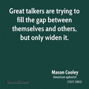 Mason Cooley  - Great talkers are trying to fill the gap between themselves and others, but only widen it.