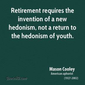 Mason Cooley  - Retirement requires the invention of a new hedonism, not a return to the hedonism of youth.