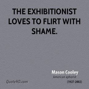 Mason Cooley  - The exhibitionist loves to flirt with shame.