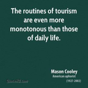 Mason Cooley  - The routines of tourism are even more monotonous than those of daily life.