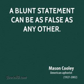Mason Cooley - A blunt statement can be as false as any other.