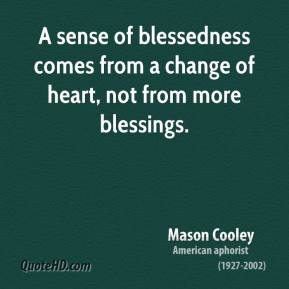 Mason Cooley - A sense of blessedness comes from a change of heart, not from more blessings.