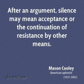 Mason Cooley - After an argument, silence may mean acceptance or the continuation of resistance by other means.