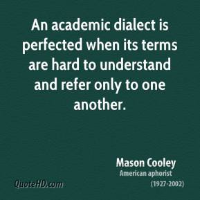 Mason Cooley - An academic dialect is perfected when its terms are hard to understand and refer only to one another.