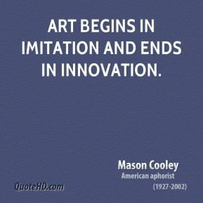 Mason Cooley - Art begins in imitation and ends in innovation.