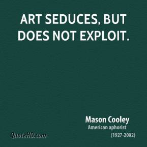 Mason Cooley - Art seduces, but does not exploit.