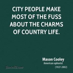Mason Cooley - City people make most of the fuss about the charms of country life.
