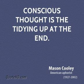 Mason Cooley - Conscious thought is the tidying up at the end.