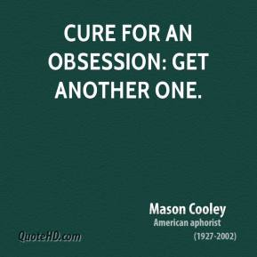 Mason Cooley - Cure for an obsession: get another one.