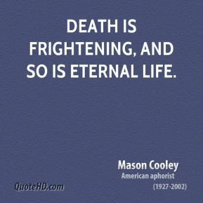 Mason Cooley - Death is frightening, and so is Eternal Life.