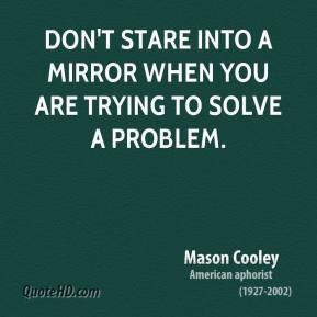 Mason Cooley - Don't stare into a mirror when you are trying to solve a problem.