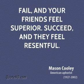 Fail, and your friends feel superior. Succeed, and they feel resentful.