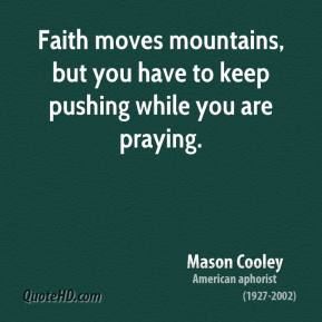 Mason Cooley - Faith moves mountains, but you have to keep pushing while you are praying.