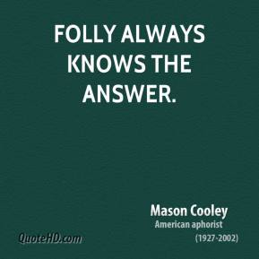 Mason Cooley - Folly always knows the answer.