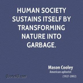 Mason Cooley - Human society sustains itself by transforming nature into garbage.